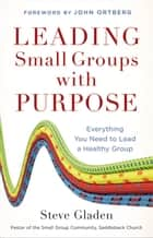 Leading Small Groups with Purpose - Everything You Need to Lead a Healthy Group ebook by Steve Gladen, John Ortberg