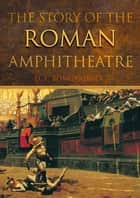 The Story of the Roman Amphitheatre ebook by David L. Bomgardner