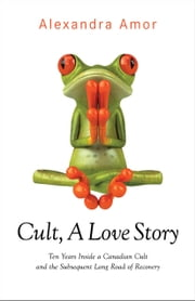 Cult, A Love Story - Ten Years Inside a Canadian Cult and the Subsequent Long Road of Recovery ebook by Alexandra Amor