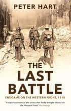 The Last Battle - Endgame on the Western Front, 1918 ebook by Peter Hart
