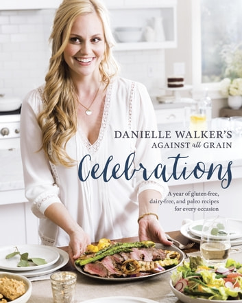 Danielle Walker's Against All Grain Celebrations - A Year of Gluten-Free, Dairy-Free, and Paleo Recipes for Every Occasion ebook by Danielle Walker