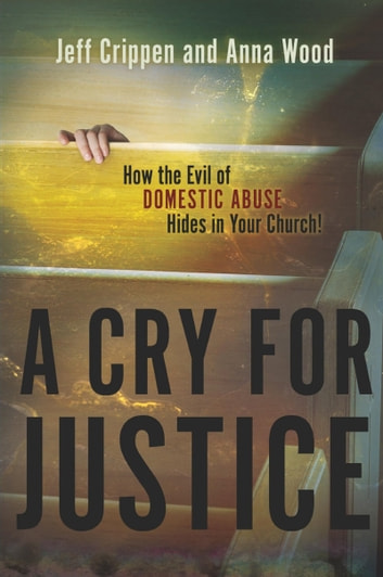 A Cry for Justice - How the Evil of Domestic Abuse Hides in Your Church ebook by Jeff Crippen