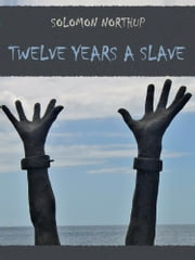 Twelve Years a Slave (Illustrated) ebook by Solomon Northup