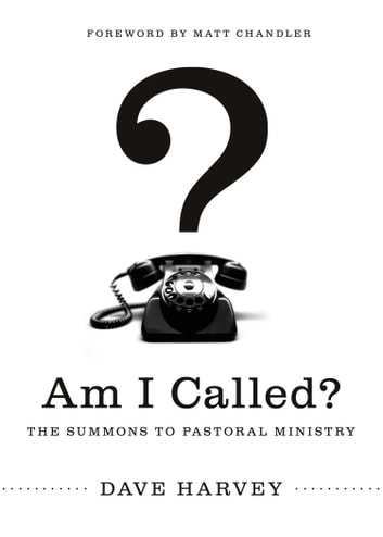 Am I Called? (Foreword by Matt Chandler) - The Summons to Pastoral Ministry ebook by Dave Harvey