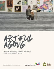 Artful Aging - How Creativity Sparks Vitality and Transforms Lives ebook by Next Avenue