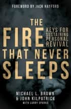 The Fire that Never Sleeps - Keys to Sustaining Personal Revival ebook by John Killpatrick, Larry Sparks, Jack Hayford,...