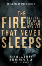 The Fire that Never Sleeps - Keys to Sustaining Personal Revival ebook by John Killpatrick,Larry Sparks,Jack Hayford,Michael L. Brown, PhD