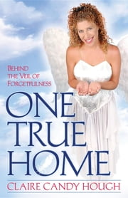 One True Home - Behind the Veil of Forgetfulness ebook by Claire Candy Hough