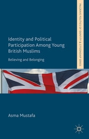 Identity and Political Participation Among Young British Muslims - Believing and Belonging ebook by Dr Asma Mustafa