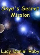 Skye's Secret Mission eBook by Lucy Daniel Raby