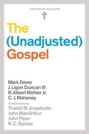 The Unadjusted Gospel ebook by Mark Dever,J. Ligon Duncan,R. Albert Mohler Jr.,C. J. Mahaney,Thabiti M. Anyabwile,John MacArthur,John Piper,R. C. Sproul