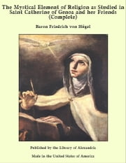 The Mystical Element of Religion as Studied in Saint Catherine of Genoa and her Friends (Complete) ebook by Baron Friedrich von Hügel