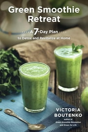 Green Smoothie Retreat - A 7-Day Plan to Detox and Revitalize at Home ebook by Victoria Boutenko