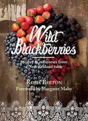 Wild Blackberries - Recipes and memories from a New Zealand table ebook by Rosie Belton