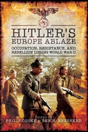 Hitler's Europe Ablaze - Occupation, Resistance, and Rebellion during World War II ebook by Philip Cooke,Ben H. Shepherd