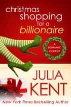 Christmas Shopping for a Billionaire - Romantic Comedy ebook by Julia Kent