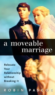 A Moveable Marriage: Relocate Your Relationship without Breaking It ebook by Pascoe, Robin