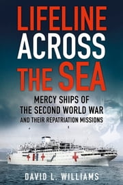 Lifeline Across the Sea - Mercy Ships of the Second World War and Their Repatriation Missions ebook by David L Williams