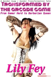 Transformed by the Arcade Game: From Gamer Nerd to Barbarian Queen (A Gender Swap / Gender Transformation Tale) ebook by Lily Fey