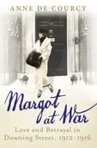 Margot at War - Love and Betrayal in Downing Street, 1912-1916 ebook by Anne de Courcy