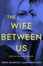 The Wife Between Us ebook by Sarah Pekkanen, Greer Hendricks