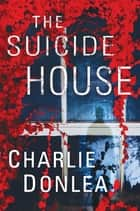 The Suicide House - A Gripping and Brilliant Novel of Suspense ebook by Charlie Donlea