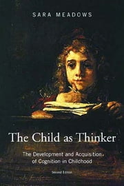 The Child as Thinker - The Development and Acquisition of Cognition in Childhood ebook by Sara Meadows,Sara Meadows