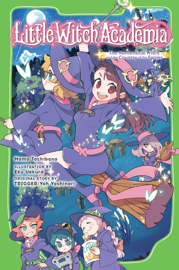 Little Witch Academia (light novel) - The Nonsensical Witch and the Country of the Fairies ebook by Momo Tachibana,Eku Uekura,TRIGGER,Yoh Yoshinari