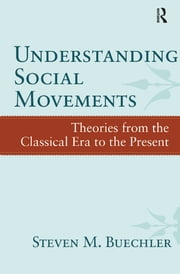 Understanding Social Movements - Theories from the Classical Era to the Present ebook by Steven M. Buechler