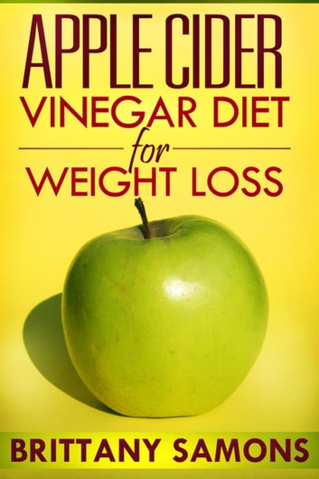 Apple Cider Vinegar Diet For Weight Loss eBook by Brittany Samons