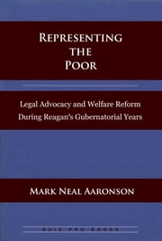 Representing the Poor: Legal Advocacy and Welfare Reform During Reagan's Gubernatorial Years ebook by Mark N. Aaronson