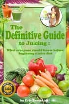 The Definitive Guide to Juicing ebook by Eric Tompkins