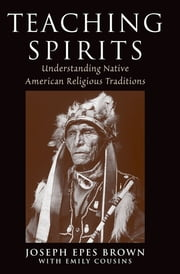 Teaching Spirits - Understanding Native American Religious Traditions ebook by Joseph Epes Brown,Emily Cousins