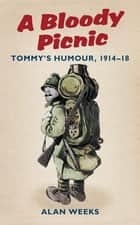 A Bloody Picnic - Tommy's Humour, 1914-18 ebook by Alan Weeks