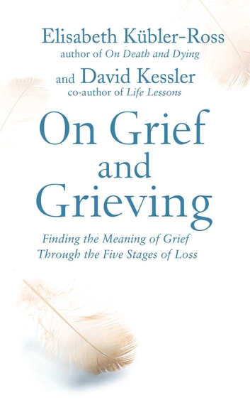 On Grief and Grieving - Finding the Meaning of Grief Through the Five Stages of Loss ebook by Elisabeth Kubler-Ross, David Kessler