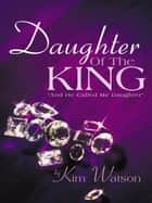 "Daughter Of The King - ""And He Called Me Daughter"" ebook by Kim Watson"