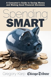 Spending Smart - A Consumer's Guide to Saving Money and Making Good Financial Decisions ebook by Gregory Karp,Chicago Tribune Staff