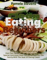 Clean Eating for Beginners: The Best and Easy Clean Eating Diet plan for Weight loss including some Special Delicious clean Eating Recipes for the Family with the Goal of Eating Clean! ebook by Pamela Stevens