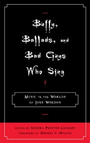 Buffy, Ballads, and Bad Guys Who Sing - Music in the Worlds of Joss Whedon ebook by Kendra Preston Leonard,Rhonda V. Wilcox,Jacqueline Bach,Elizabeth A. Clendinning,Steve Halfyard,Amanda Howell,Eric Hung,Linda Jencson,Cynthea Masson,Jeffrey Middents,Matthew Mills,Stanley C. Pelkey II,Christopher Wiley