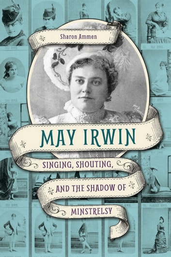 May Irwin - Singing, Shouting, and the Shadow of Minstrelsy ebook by Sharon Ammen