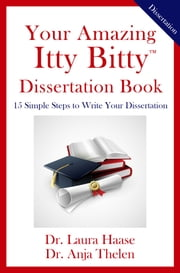 Your Amazing Itty Bitty Dissertation Book - 15 Simple Steps to Write Your Dissertation ebook by Laura Haase,Anja Thelen
