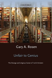 Unfair to Genius - The Strange and Litigious Career of Ira B. Arnstein ebook by Gary Rosen