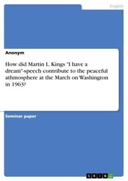 How did Martin L. Kings I have a dream-speech contribute to the peaceful athmosphere at the March on Washington in 1963? ebook by Anonym