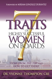 7 Traits of Highly Successful Women on Boards: Views from the top and how to get there ebook by Yvonne Thompson