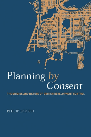 Planning by Consent - The Origins and Nature of British Development Control ebook by Philip Booth