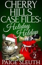 Cherry Hills Case Files: Holiday Holdup: A Humorous Christmas Whodunit Special - Cozy Cat Caper Mystery Short, #2 ebook by Paige Sleuth