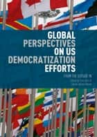 Global Perspectives on US Democratization Efforts - From the Outside In ebook by Sally Burt, Daniel Añorve Añorve