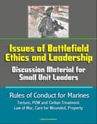 Issues of Battlefield Ethics and Leadership: Discussion Material for Small Unit Leaders, Rules of Conduct for Marines - Torture, POW and Civilian Treatment, Law of War, Care for Wounded, Property ebook by Progressive Management