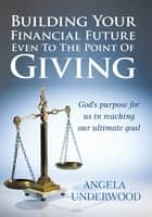 Building Your Financial Future Even To The Point Of Giving ebook by Angela Underwood