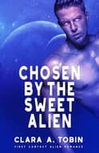 Chosen by the Sweet Alien - Alien Abduction Romance ebook by Clara A. Tobin